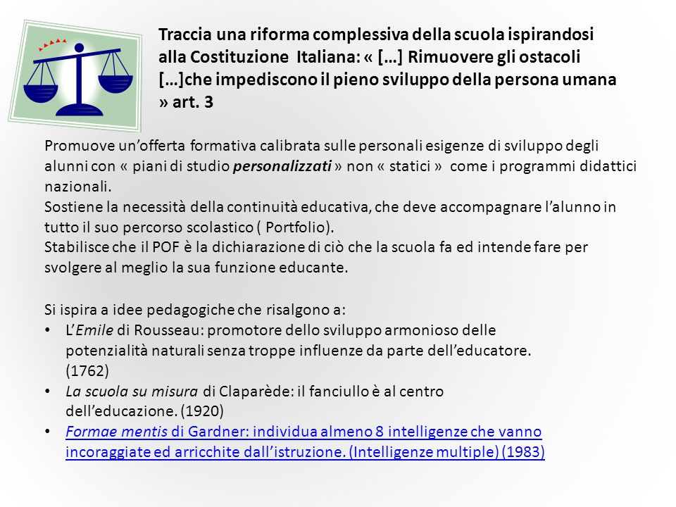 Traccia una riforma complessiva della scuola ispirandosi alla Costituzione Italiana: « […] Rimuovere gli ostacoli […]che impediscono il pieno sviluppo della persona umana » art. 3